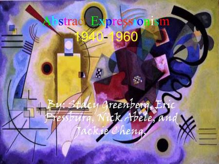 Abstract Abstract Expressionism 1940-1960 By: Stacy Greenberg, Eric Pressburg, Nick Abele, and Jackie Cheng,