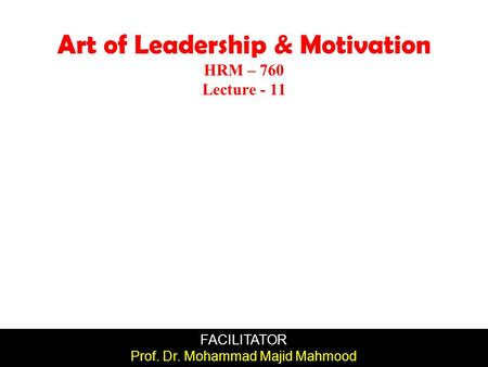 FACILITATOR Prof. Dr. Mohammad Majid Mahmood Art of Leadership & Motivation HRM – 760 Lecture - 11.
