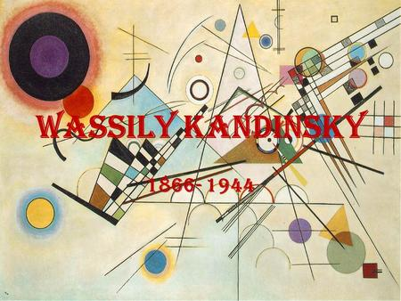 Wassily Kandinsky 1866- 1944. Kandinsky Wassily was born on December 4, 1866 in Moscow, Russia As a child he was influenced by art and music. He studied.