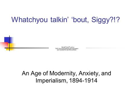 Whatchyou talkin' 'bout, Siggy?!? An Age of Modernity, Anxiety, and Imperialism, 1894-1914.