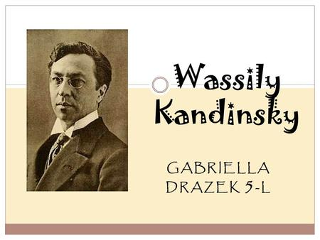 GABRIELLA DRAZEK 5 -L Wassily Kandinsky. Wassily Kandinsky's Early Life Wassily Kandinsky was born on December 16, 1886 in Moscow, Russia. He was born.