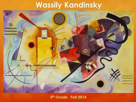 Wassily Kandinsky 5 th Grade Fall 2014. Kandinksy  Moscow, Russia – 1866.