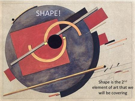 SHAPE! Shape is the 2 nd element of art that we will be covering.