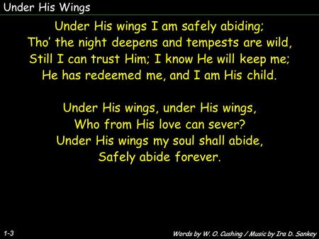 Under His Wings 1-3 Under His wings I am safely abiding; Tho' the night deepens and tempests are wild, Still I can trust Him; I know He will keep me; He.