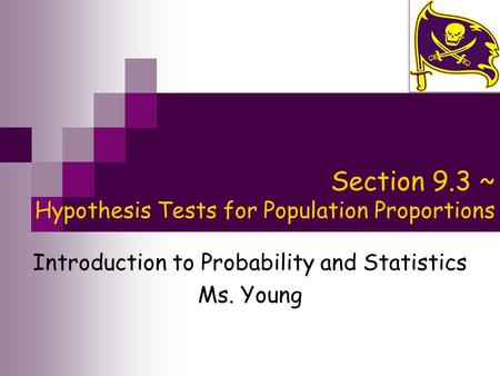 Section 9.3 ~ Hypothesis Tests for Population Proportions Introduction to Probability and Statistics Ms. Young.