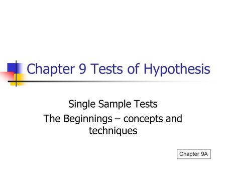 Chapter 9 Tests of Hypothesis Single Sample Tests The Beginnings – concepts and techniques Chapter 9A.