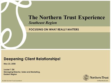 © 2008 Northern Trust Corporation northerntrust.com The Northern Trust Experience FOCUSING ON WHAT REALLY MATTERS Southeast Region Louise F. Dill Managing.