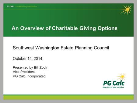 PG Calc | Invested in your mission An Overview of Charitable Giving Options Southwest Washington Estate Planning Council October 14, 2014 Presented by.