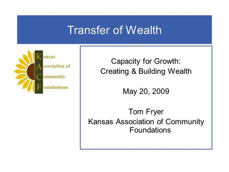 Transfer of Wealth Capacity for Growth: Creating & Building Wealth May 20, 2009 Tom Fryer Kansas Association of Community Foundations ansas ssociation.