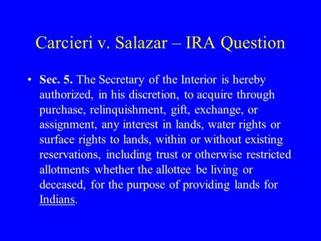 Carcieri v. Salazar – IRA Question Sec. 5. The Secretary of the Interior is hereby authorized, in his discretion, to acquire through purchase, relinquishment,