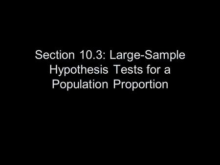 Section 10.3: Large-Sample Hypothesis Tests for a Population Proportion.