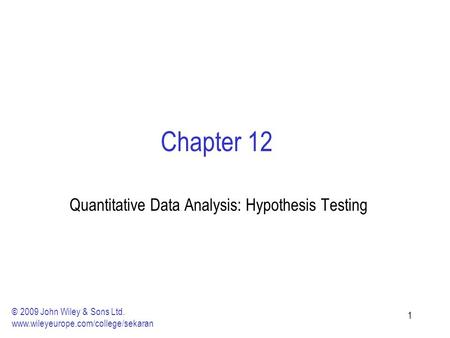 11 Chapter 12 Quantitative Data Analysis: Hypothesis Testing © 2009 John Wiley & Sons Ltd. www.wileyeurope.com/college/sekaran.