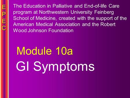 EPECEPECEPECEPEC GI Symptoms Module 10a The Education in Palliative and End-of-life Care program at Northwestern University Feinberg School of Medicine,