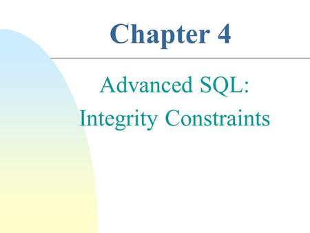 Chapter 4 Advanced SQL: Integrity Constraints. 2 n Ensure Data Consistency n Domain Constraints  enforce valid attribute values from domain sets  domain.