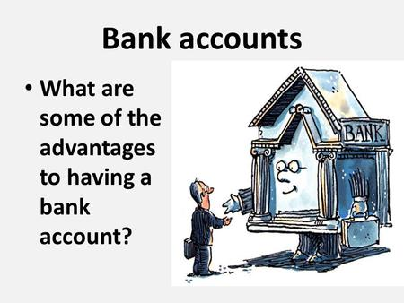 Bank accounts What are some of the advantages to having a bank account?
