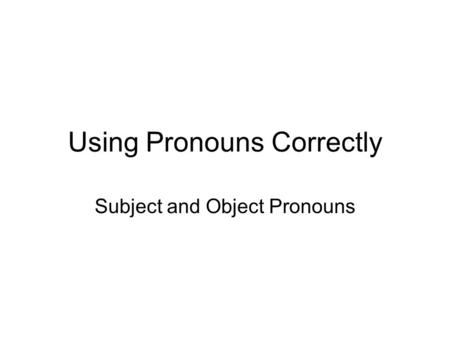 Using Pronouns Correctly Subject and Object Pronouns.