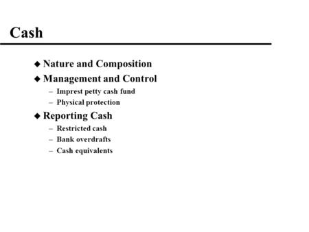 Cash u Nature and Composition u Management and Control –Imprest petty cash fund –Physical protection u Reporting Cash –Restricted cash –Bank overdrafts.