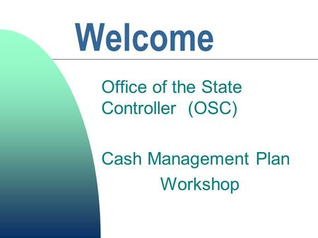 Welcome Office of the State Controller (OSC) Cash Management Plan Workshop.