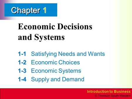 Introduction to Business © Thomson South-Western ChapterChapter Economic Decisions and Systems 1-1 1-1Satisfying Needs and Wants 1-2 1-2Economic Choices.