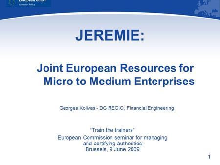 "1 JEREMIE: Joint European Resources for Micro to Medium Enterprises ""Train the trainers"" European Commission seminar for managing and certifying authorities."