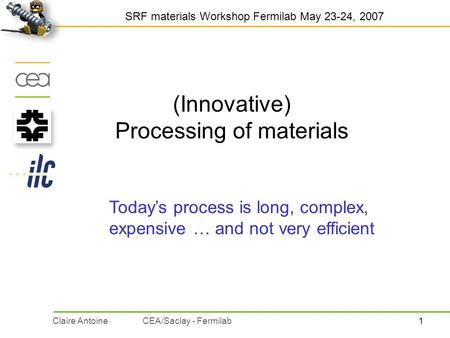 1Claire AntoineCEA/Saclay - Fermilab (Innovative) Processing of materials SRF materials Workshop Fermilab May 23-24, 2007 Today's process is long, complex,