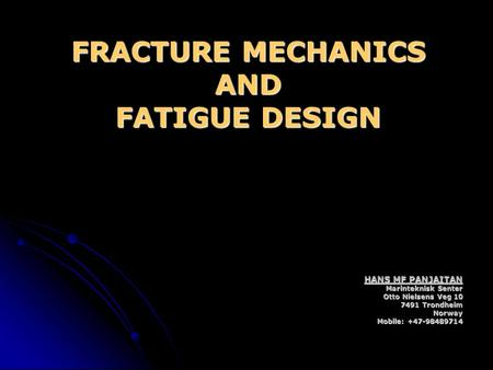 FRACTURE MECHANICS AND FATIGUE DESIGN HANS MF PANJAITAN Marinteknisk Senter Otto Nielsens Veg 10 7491 Trondheim Norway Mobile: +47-98489714.