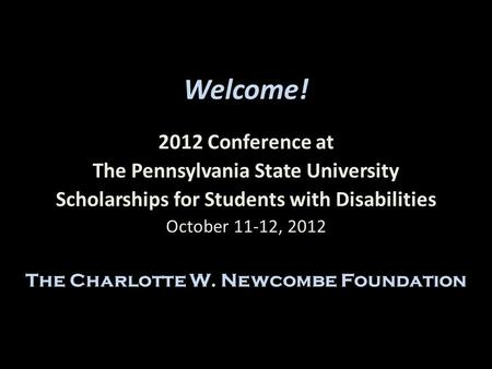 Welcome! 2012 Conference at The Pennsylvania State University Scholarships for Students with Disabilities October 11-12, 2012 The Charlotte W. Newcombe.
