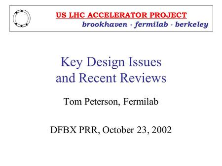 Key Design Issues and Recent Reviews Tom Peterson, Fermilab DFBX PRR, October 23, 2002 US LHC ACCELERATOR PROJECT brookhaven - fermilab - berkeley.