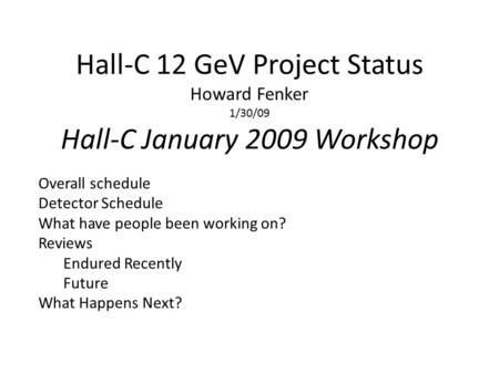 Hall-C 12 GeV Project Status Howard Fenker 1/30/09 Hall-C January 2009 Workshop Overall schedule Detector Schedule What have people been working on? Reviews.