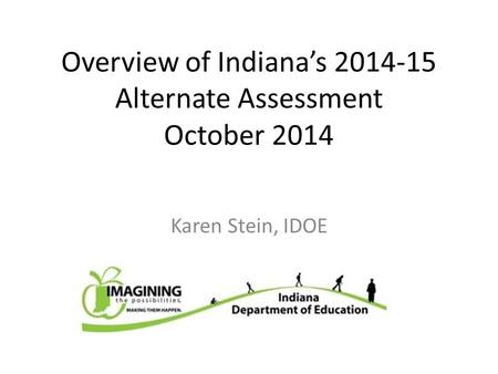Overview of Indiana's 2014-15 Alternate Assessment October 2014 Karen Stein, IDOE.