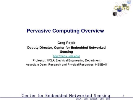1 Pervasive Computing Overview Greg Pottie Deputy Director, Center for Embedded Networked Sensing  Professor, UCLA Electrical Engineering.