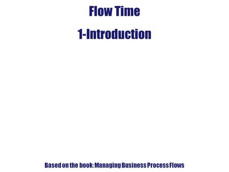 4. Flow-Time Analysis Flow Time 1-Introduction Based on the book: Managing Business Process Flows.