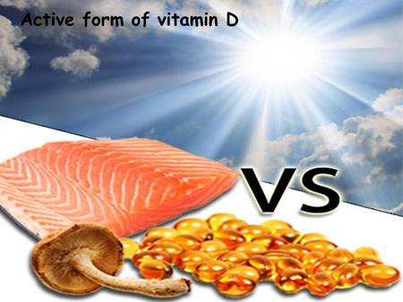 Active form of vitamin D. Two forms of vitamin D Vitamin D2 – ergocalciferol Vitamin D3 - cholecalciferol ergocalciferol cholecalciferol.