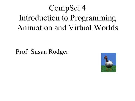 CompSci 4 Introduction to Programming Animation and Virtual Worlds Prof. Susan Rodger.