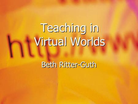 "Teaching in Virtual Worlds Beth Ritter-Guth. Gaming versus MUVEs  Game  Individual or multi-player  Gamers create content  ""levels"", ""challenges"","