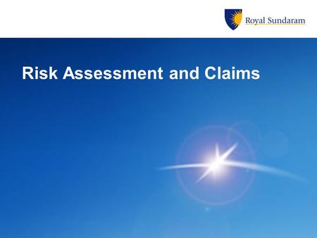 Risk Assessment and Claims. Risk Assessment -Selection of appropriate Insurance Policy -Selection of additional Covers -Type of Indemnity -Declaration.