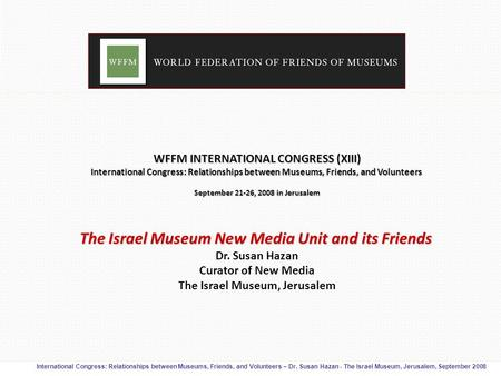 International Congress: Relationships between Museums, Friends, and Volunteers – Dr. Susan Hazan - The Israel Museum, Jerusalem, September 2008 WFFM INTERNATIONAL.