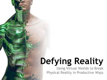 Defying Reality Using Virtual Worlds to Break Physical Reality in Productive Ways.