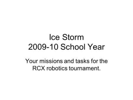 Ice Storm 2009-10 School Year Your missions and tasks for the RCX robotics tournament.