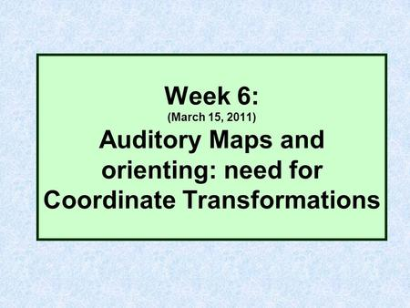 Week 6: (March 15, 2011) Auditory Maps and orienting: need for Coordinate Transformations.