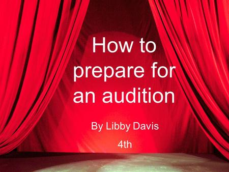 How to prepare for an audition By Libby Davis 4th.
