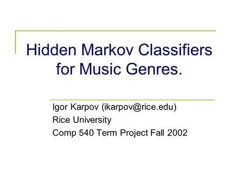 Hidden Markov Classifiers for Music Genres. Igor Karpov Rice University Comp 540 Term Project Fall 2002.