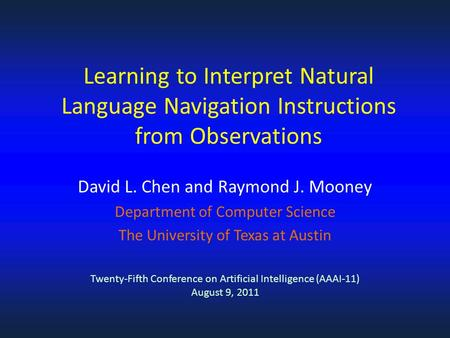 David L. Chen and Raymond J. Mooney Department of Computer Science The University of Texas at Austin Learning to Interpret Natural Language Navigation.