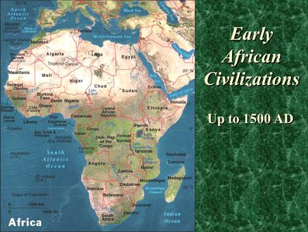 Early African Civilizations Up to 1500 AD. Geography of Africa Deserts cross the continent above & below the equator Sahara equal to ¼ of continent, &