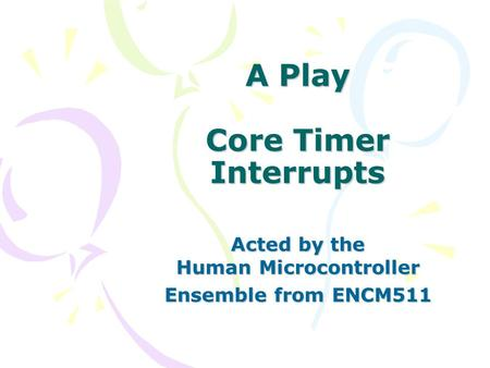 A Play Core Timer Interrupts Acted by the Human Microcontroller Ensemble from ENCM511.