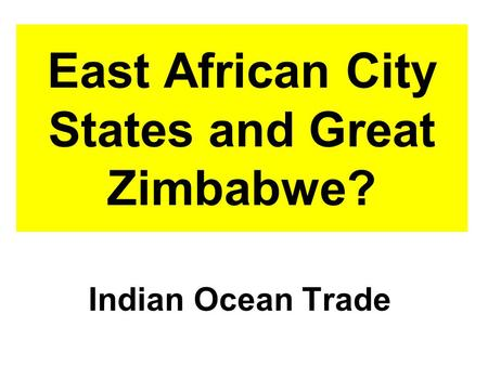East African City States and Great Zimbabwe? Indian Ocean Trade.