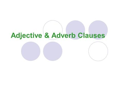 Adjective & Adverb Clauses Adjective Clause (just like an adj. prep phrase, it's USUALLY in the middle of the sentence.) An adjective clause is used.