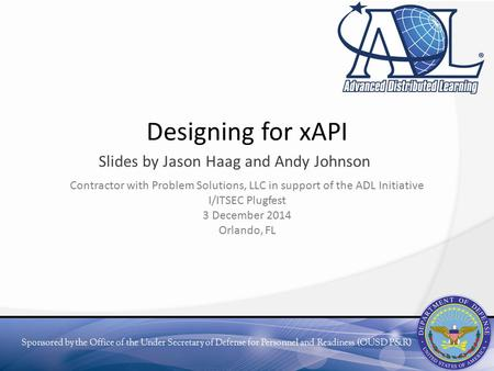 Sponsored by the Office of the Under Secretary of Defense for Personnel and Readiness (OUSD P&R) Designing for xAPI Slides by Jason Haag and Andy Johnson.
