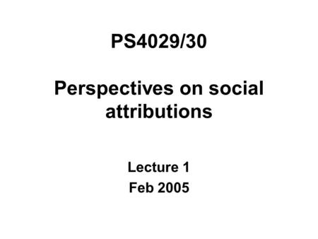 PS4029/30 Perspectives on social attributions Lecture 1 Feb 2005.
