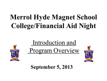 September 5, 2013 Merrol Hyde Magnet School College/Financial Aid Night Introduction and Program Overview.